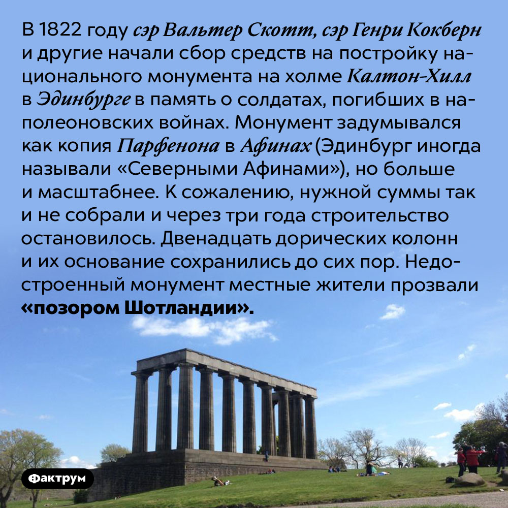 Позор Шотландии. В 1822 году сэр Вальтер Скотт, сэр Генри Кокберн и другие начали сбор средств на постройку национального монумента на холме Калтон-Хилл в Эдинбурге в память о солдатах, погибших в наполеоновских войнах. Монумент задумывался как копия Парфенона в Афинах (Эдинбург иногда называли «Северными Афинами»), но больше и масштабнее. К сожалению, нужной суммы так и не собрали и через три года строительство остановилось. Двенадцать дорических колонн и их основание сохранились до сих пор. Недостроенный монумент местные жители прозвали «позором Шотландии».