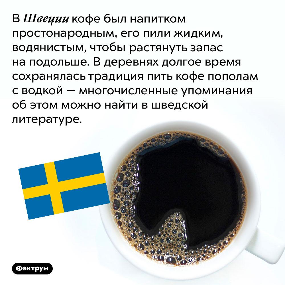 ВШвеции была традиция пить кофе сводкой. В Швеции кофе был напитком простонародным, его пили жидким, водянистым, чтобы растянуть запас на подольше. В деревнях долгое время сохранялась традиция пить кофе пополам с водкой — многочисленные упоминания об этом можно найти в шведской литературе.