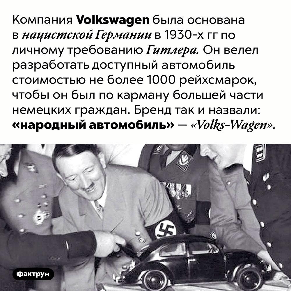 Компания <em>Volkswagen</em> была основана поприказу Гитлера. Компания <em>Volkswagen</em> была основана в нацистской Германии в 1930-х гг по личному требованию Гитлера. Он велел разработать доступный автомобиль стоимостью не более 1000 рейхсмарок, чтобы он был по карману большей части немецких граждан. Бренд так и назвали: «народный автомобиль» — <em>«Volks-Wagen».</em>