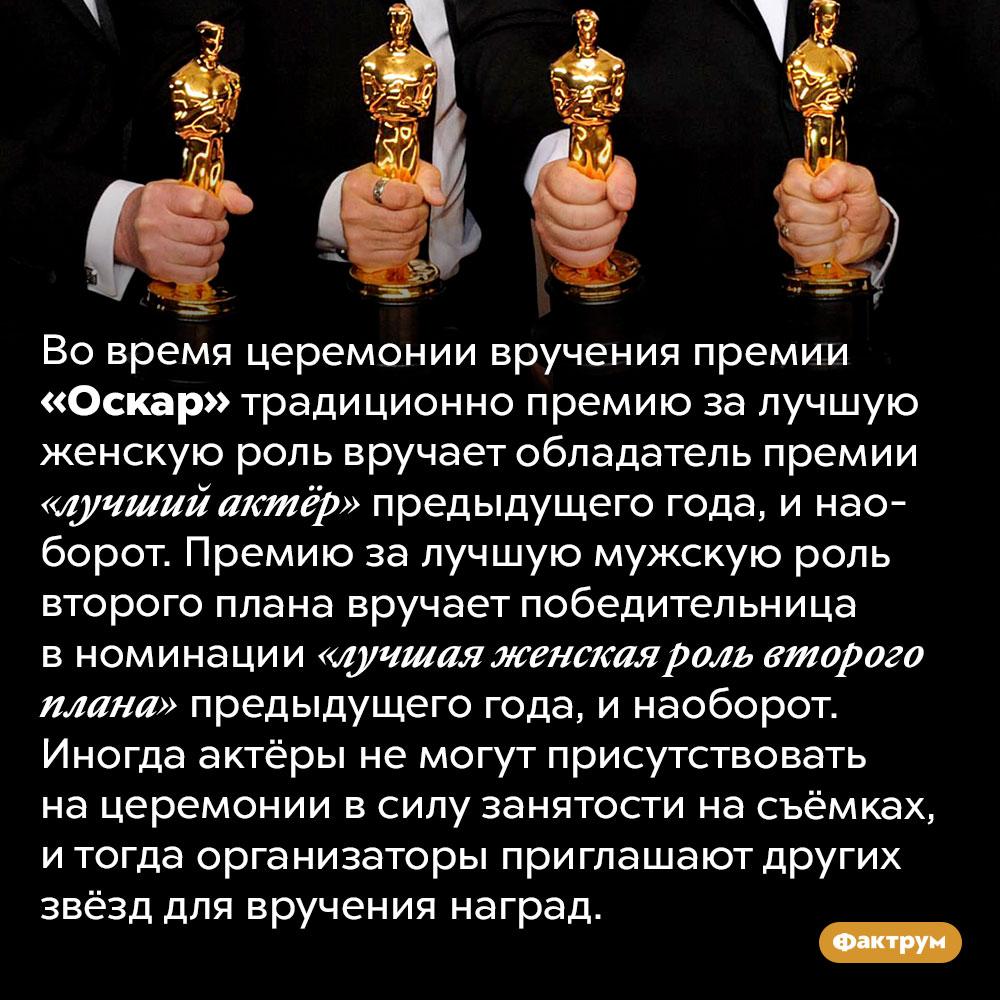 Как выбирают, кто будет вручать «Оскар». Во время церемонии вручения премии «Оскар» традиционно премию за лучшую женскую роль вручает обладатель премии «лучший актёр» предыдущего года, и наоборот. Премию за лучшую мужскую роль второго плана вручает победительница в номинации «лучшая женская роль второго плана» предыдущего года, и наоборот. Иногда актёры не могут присутствовать на церемонии в силу занятости на съёмках, и тогда организаторы приглашают других звёзд для вручения наград.