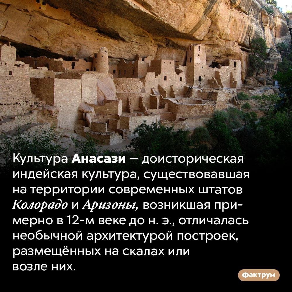 Древние индейцы, жившие вскалах. Культура Анасази — доисторическая индейская культура, существовавшая на территории современных штатов Колорадо и Аризоны, возникшая примерно в 12-м веке до н. э., отличалась необычной архитектурой построек, размещённых на скалах или возле них.