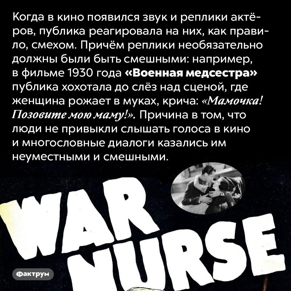 Когда вкино появился звук, публика реагировала смехом. Когда в кино появился звук и реплики актёров, публика реагировала на них, как правило, смехом. Причём реплики необязательно должны были быть смешными: например, в фильме 1930 года «Военная медсестра» публика хохотала до слёз над сценой, где женщина рожает в муках, крича: «Мамочка! Позовите мою маму!». Причина в том, что люди не привыкли слышать голоса в кино и многословные диалоги казались им неуместными и смешными.