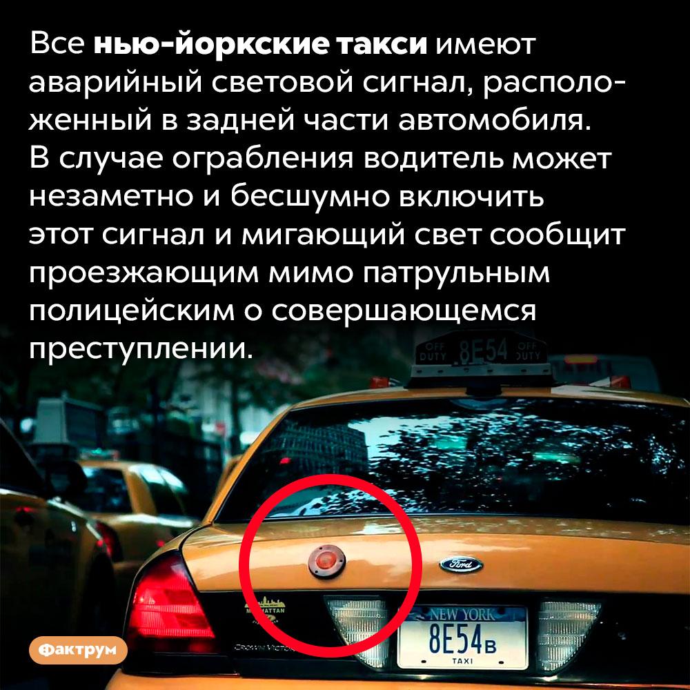 Нью-йоркские такси оборудованы аварийной системой наслучай ограбления. Все нью-йоркские такси имеют аварийный световой сигнал, расположенный в задней части автомобиля. В случае ограбления водитель может незаметно и бесшумно включить этот сигнал и мигающий свет сообщит проезжающим мимо патрульным полицейским о совершающемся преступлении.