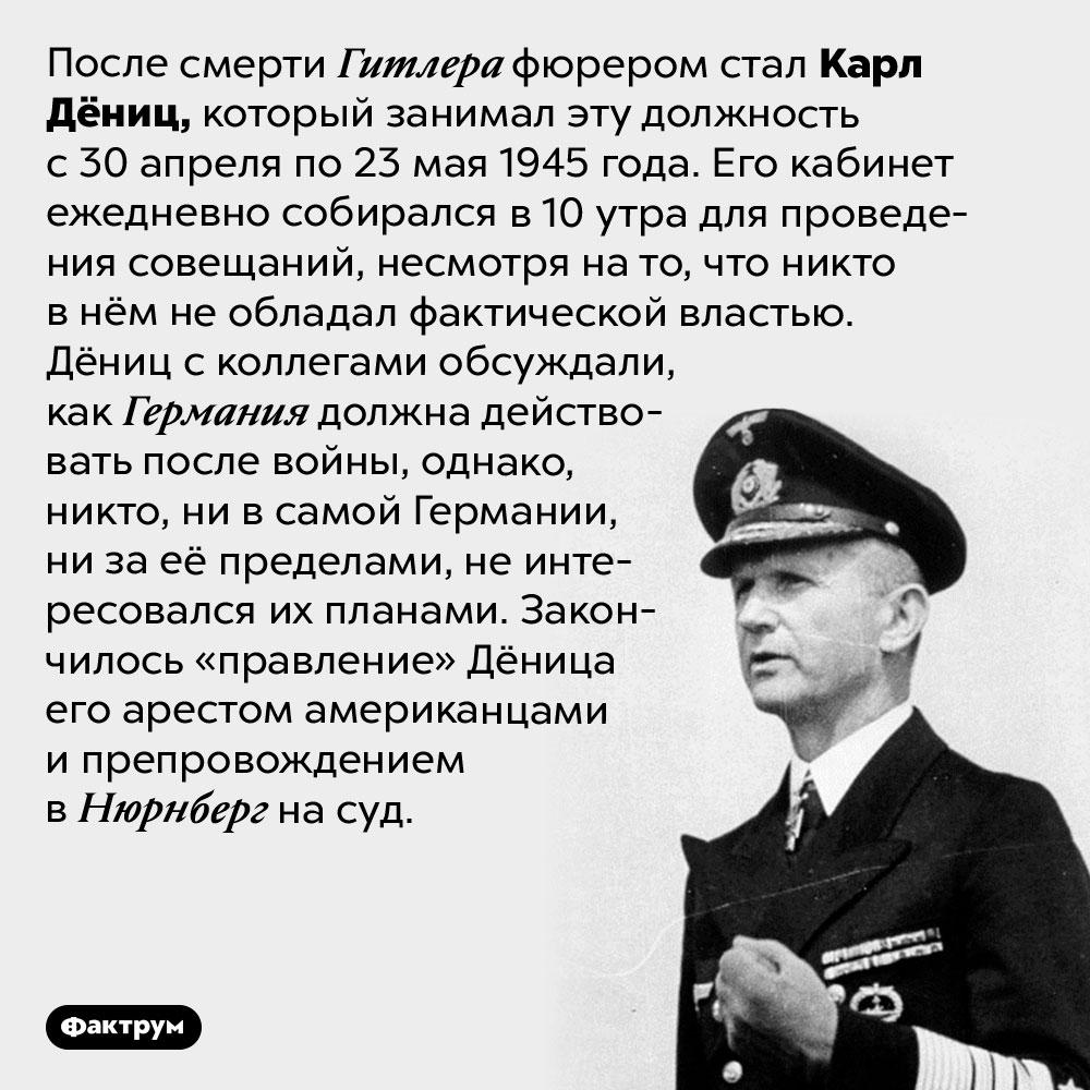 Кто стал фюрером после Гитлера. После смерти Гитлера фюрером стал Карл Дёниц, который занимал эту должность с 30 апреля по 23 мая 1945 года. Его кабинет ежедневно собирался в 10 утра для проведения совещаний, несмотря на то, что никто в нём не обладал фактической властью. Дёниц с коллегами обсуждали, как Германия должна действовать после войны, однако, никто, ни в самой Германии, ни за её пределами, не интересовался их планами. Закончилось «правление» Дёница его арестом американцами и препровождением в Нюрнберг на суд.