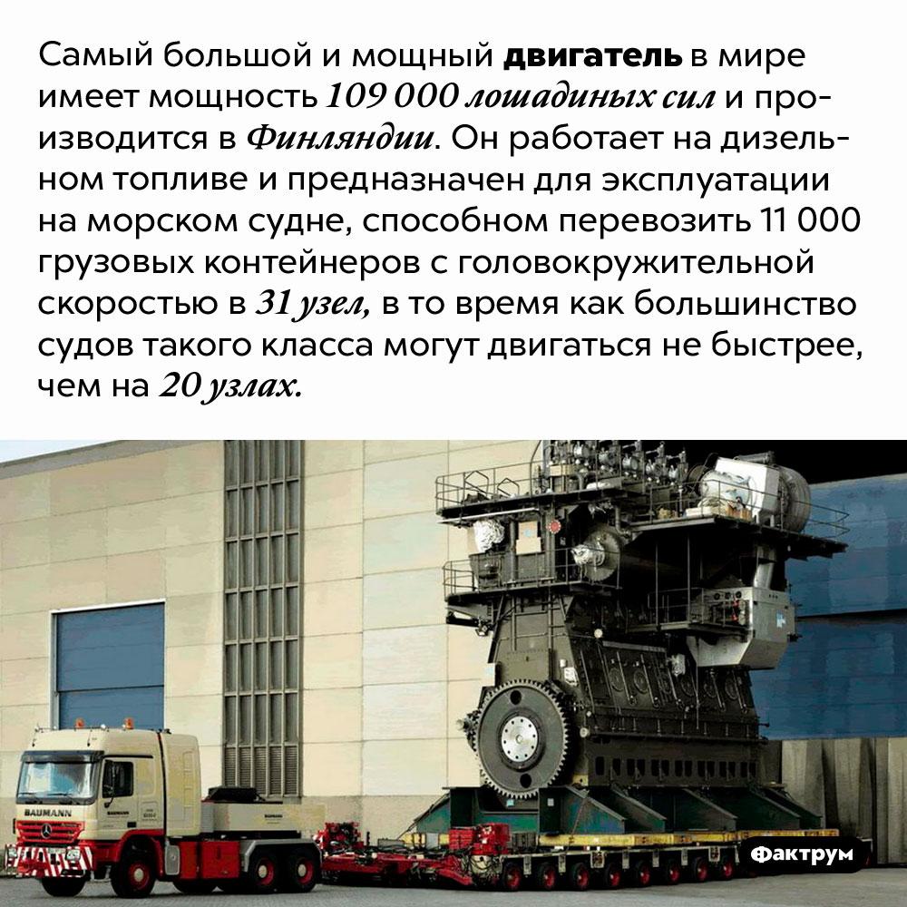 Самый большой имощный двигатель вмире. Самый большой и мощный двигатель в мире имеет мощность 109 000 лошадиных сил и производится в Финляндии. Он работает на дизельном топливе и предназначен для эксплуатации на морском судне, способном перевозить 11 000 грузовых контейнеров с головокружительной скоростью в 31 узел, в то время как большинство судов такого класса могут двигаться не быстрее, чем на 20 узлах.