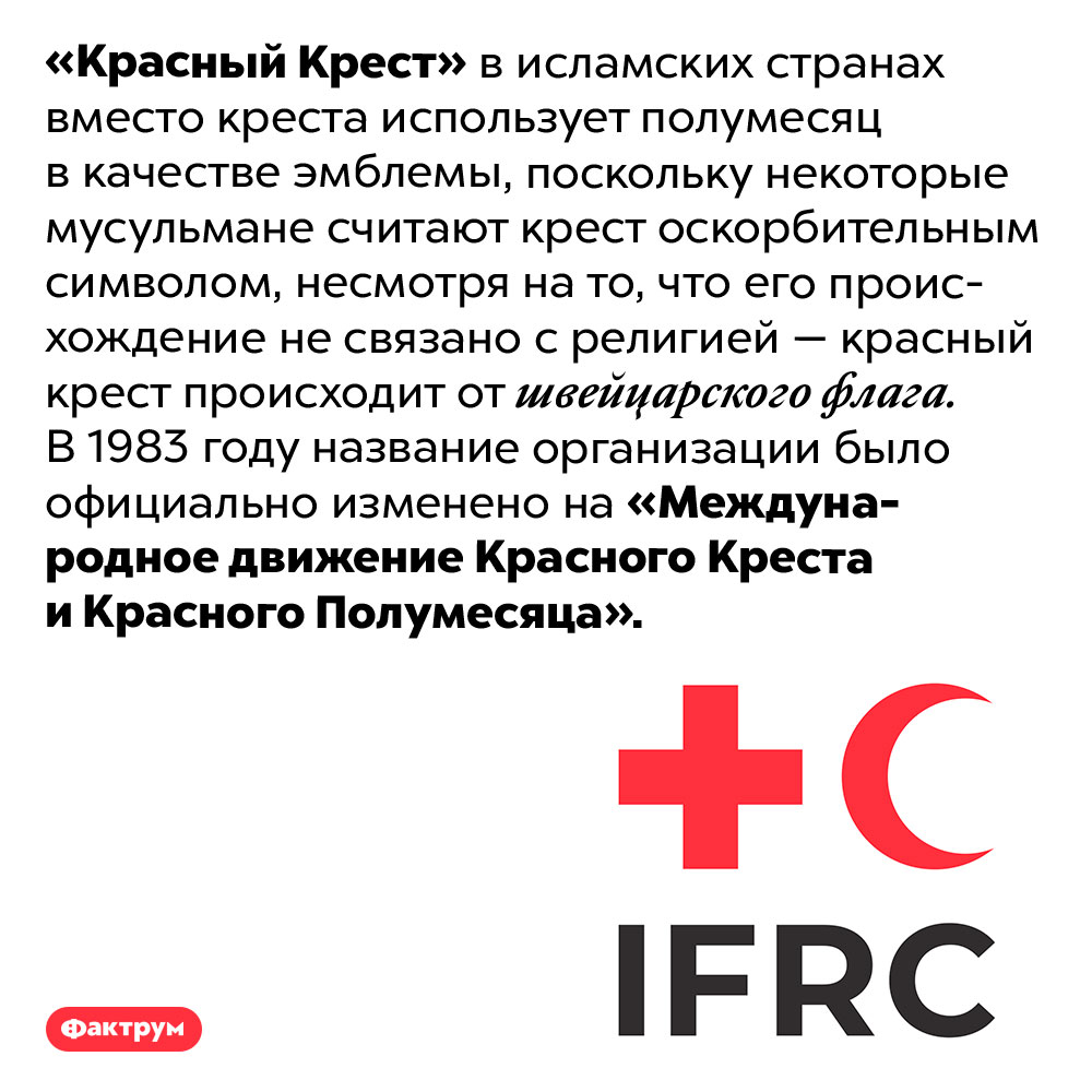 Зачем Красному Кресту Красный Полумесяц. «Красный Крест» в исламских странах вместо креста использует полумесяц в качестве эмблемы, поскольку некоторые мусульмане считают крест оскорбительным символом, несмотря на то, что его происхождение не связано с религией — красный крест происходит от швейцарского флага. В 1983 году название организации было официально изменено на «Международное движение Красного Креста и Красного Полумесяца».
