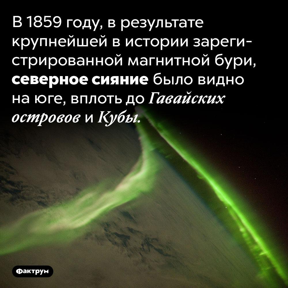 Северное сияние, которое было видно даже наюге. В 1859 году, в результате крупнейшей в истории зарегистрированной магнитной бури, северное сияние было видно на юге, вплоть до Гавайских островов и Кубы.