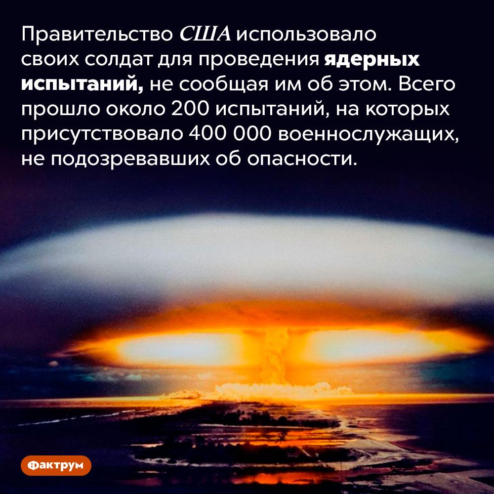 Правительство США испытывало последствия ядерных взрывов насвоих солдатах. Правительство США использовало своих солдат для проведения ядерных испытаний, не сообщая им об этом. Всего прошло около 200 испытаний, на которых присутствовало 400 000 военнослужащих, не подозревавших об опасности.