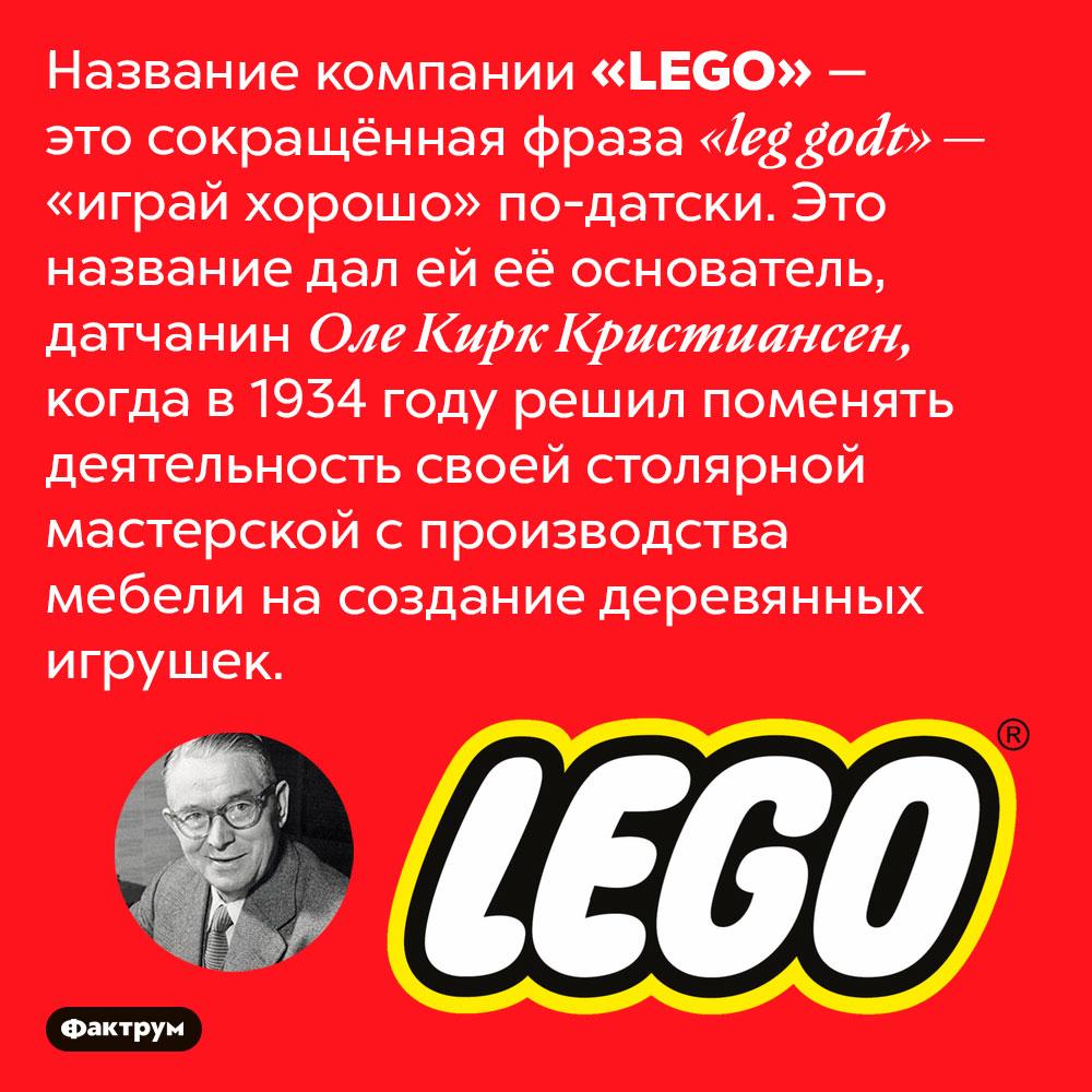 Что означает «LEGO». Название компании «LEGO» — это сокращённая фраза «leg godt» — «играй хорошо» по-датски. Это название дал ей её основатель, датчанин Оле Кирк Кристиансен, когда в 1934 году решил поменять деятельность своей столярной мастерской с производства мебели на создание деревянных игрушек.