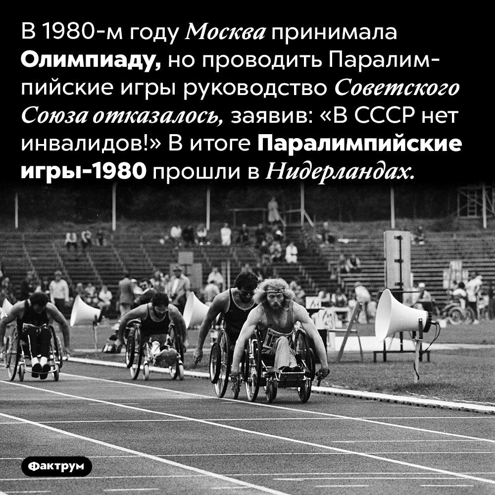 Принимая Олимпиаду, Москва отказалась проводить Паралимпиаду. В 1980-м году Москва принимала Олимпиаду, но проводить Паралимпийские игры руководство Советского Союза отказалось, заявив: «В СССР нет инвалидов!» В итоге Паралимпийские игры-1980 прошли в Нидерландах.