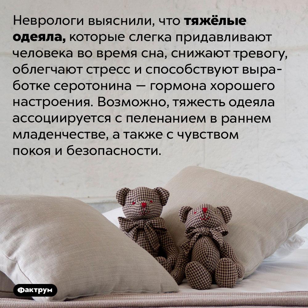 Почему мы любим тяжёлые одеяла. Неврологи выяснили, что тяжёлые одеяла, которые слегка придавливают человека во время сна, снижают тревогу, облегчают стресс и способствуют выработке серотонина — гормона хорошего настроения. Возможно, тяжесть одеяла ассоциируется с пеленанием в раннем младенчестве, а также с чувством покоя и безопасности.