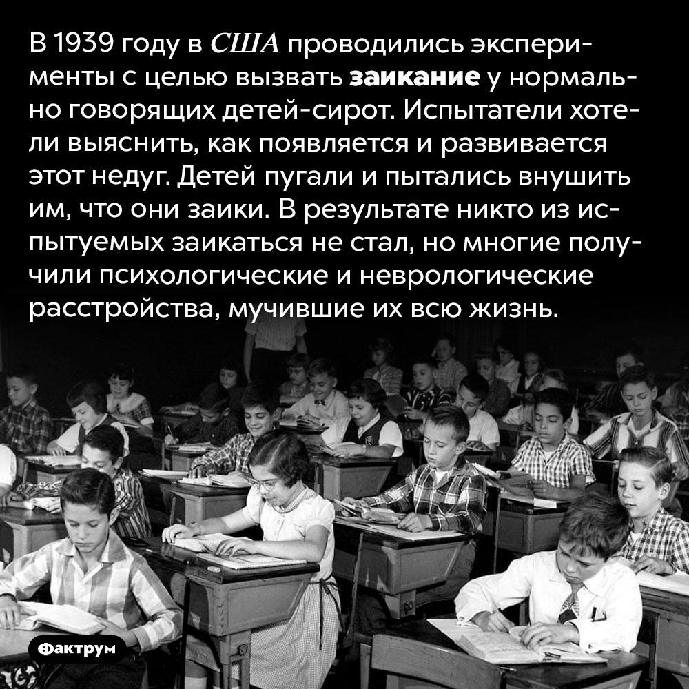 Можно ли вызвать заикание уздорового человека. В 1939 году в США проводились эксперименты с целью вызвать заикание у нормально говорящих детей-сирот. Испытатели хотели выяснить, как появляется и развивается этот недуг. Детей пугали и пытались внушить им, что они заики. В результате никто из испытуемых заикаться не стал, но многие получили психологические и неврологические расстройства, мучившие их всю жизнь.