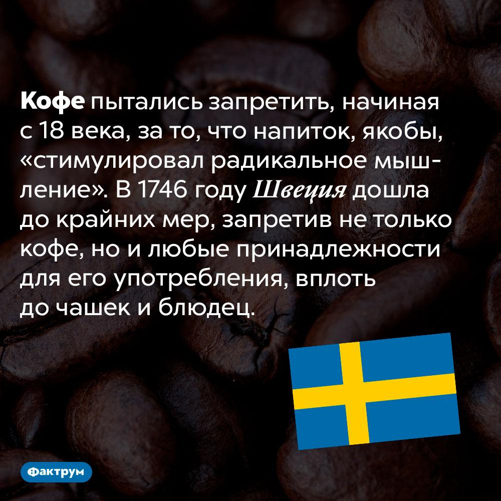 Кофе пытались запретить давным-давно. Кофе пытались запретить, начиная с 18 века, за то, что напиток, якобы, «стимулировал радикальное мышление». В 1746 году Швеция дошла до крайних мер, запретив не только кофе, но и любые принадлежности для его употребления, вплоть до чашек и блюдец.