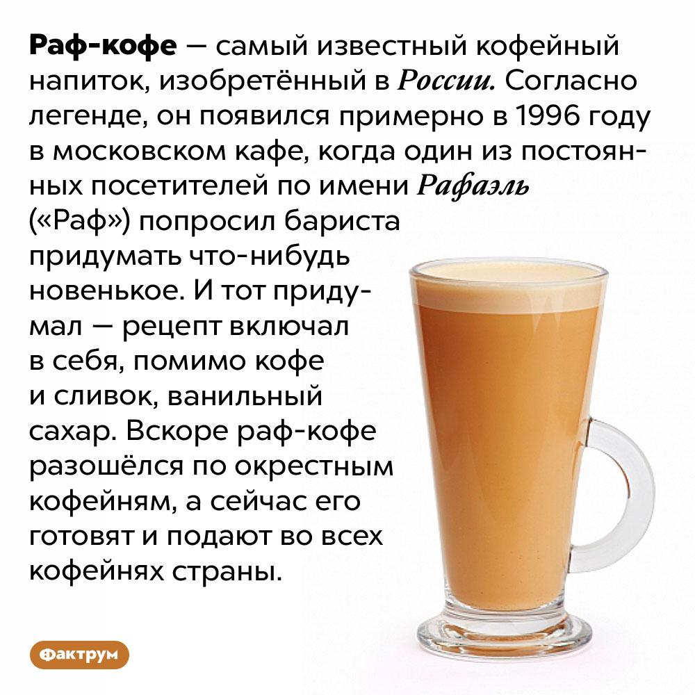 Раф-кофе изобрели вРоссии. Раф-кофе — самый известный кофейный напиток, изобретённый в России. Согласно легенде, он появился примерно в 1996 году в московском кафе, когда один из постоянных посетителей по имени Рафаэль («Раф») попросил бариста придумать что-нибудь новенькое. И тот придумал — рецепт включал в себя, помимо кофе и сливок, ванильный сахар. Вскоре раф-кофе разошёлся по окрестным кофейням, а сейчас его готовят и подают во всех кофейнях страны.