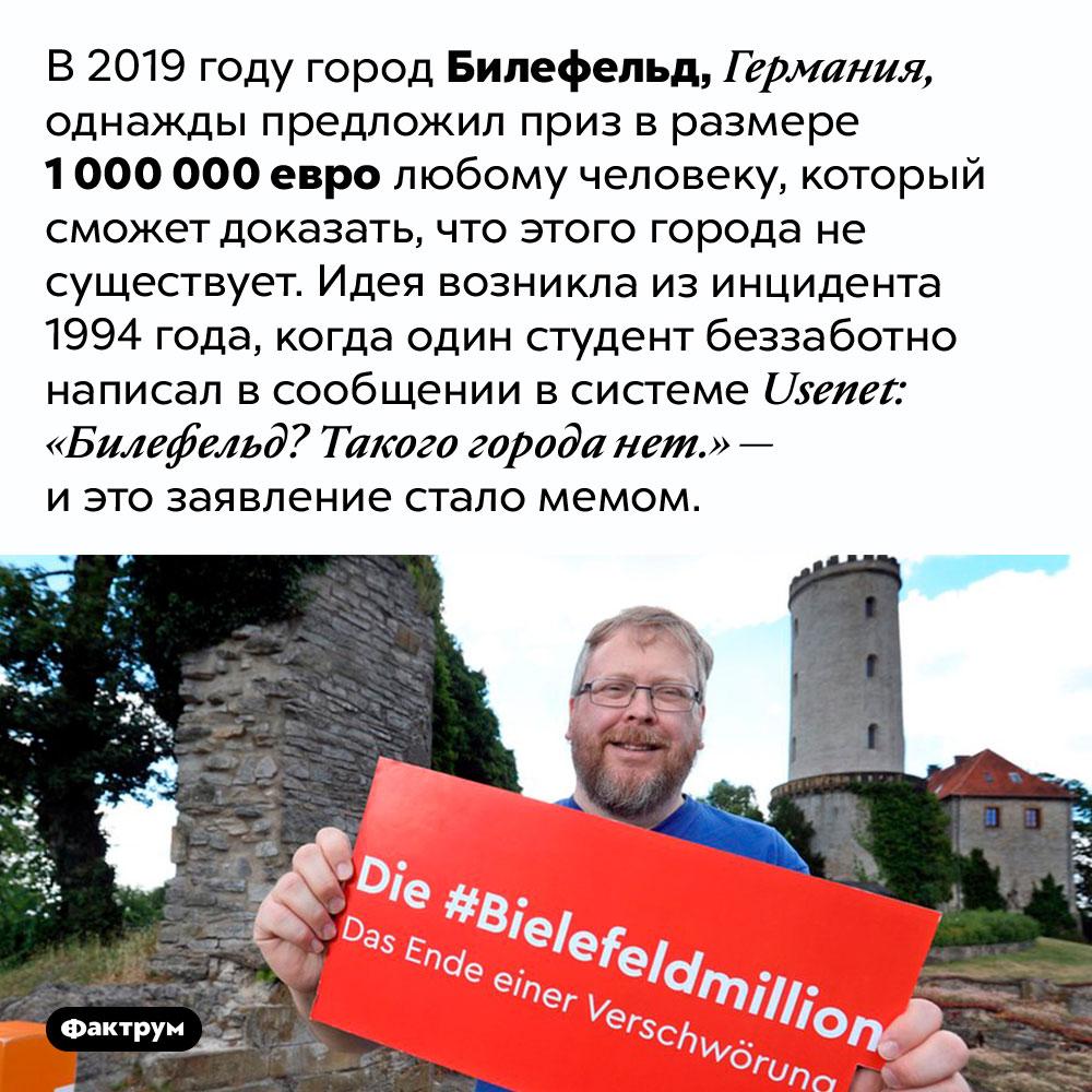 Существует ли Билефельд. В 2019 году город Билефельд, Германия, однажды предложил приз в размере 1 000 000 евро любому человеку, который сможет доказать, что этого города не существует. Идея возникла из инцидента 1994 года, когда один студент беззаботно написал в сообщении в системе Usenet: «Билефельд? Такого города нет.» — и это заявление стало мемом.