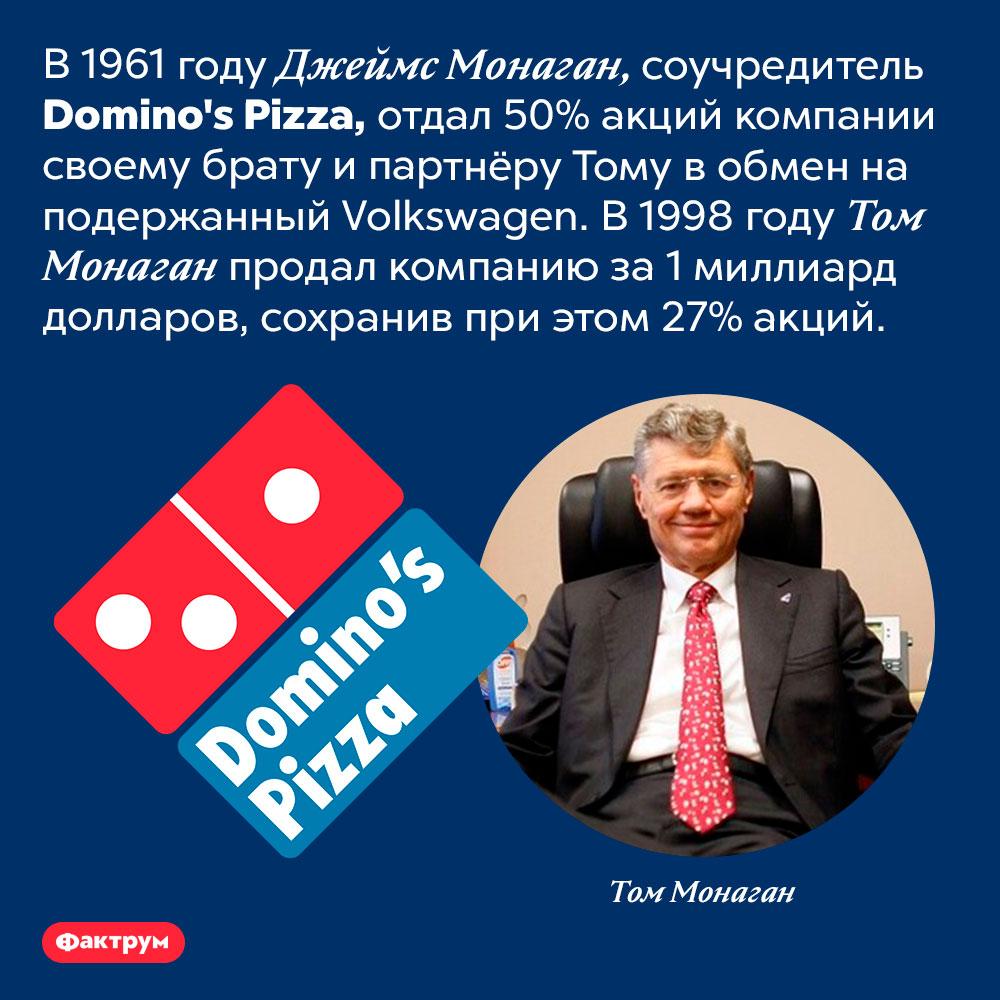 Сделка братьев Монаган. В 1961 году Джеймс Монаган, соучредитель <em>Domino's Pizza,</em> отдал 50% акций компании своему брату и партнёру Тому в обмен на подержанный <em>Volkswagen.</em> В 1998 году Том Монаган продал компанию за 1 миллиард долларов, сохранив при этом 27% акций.