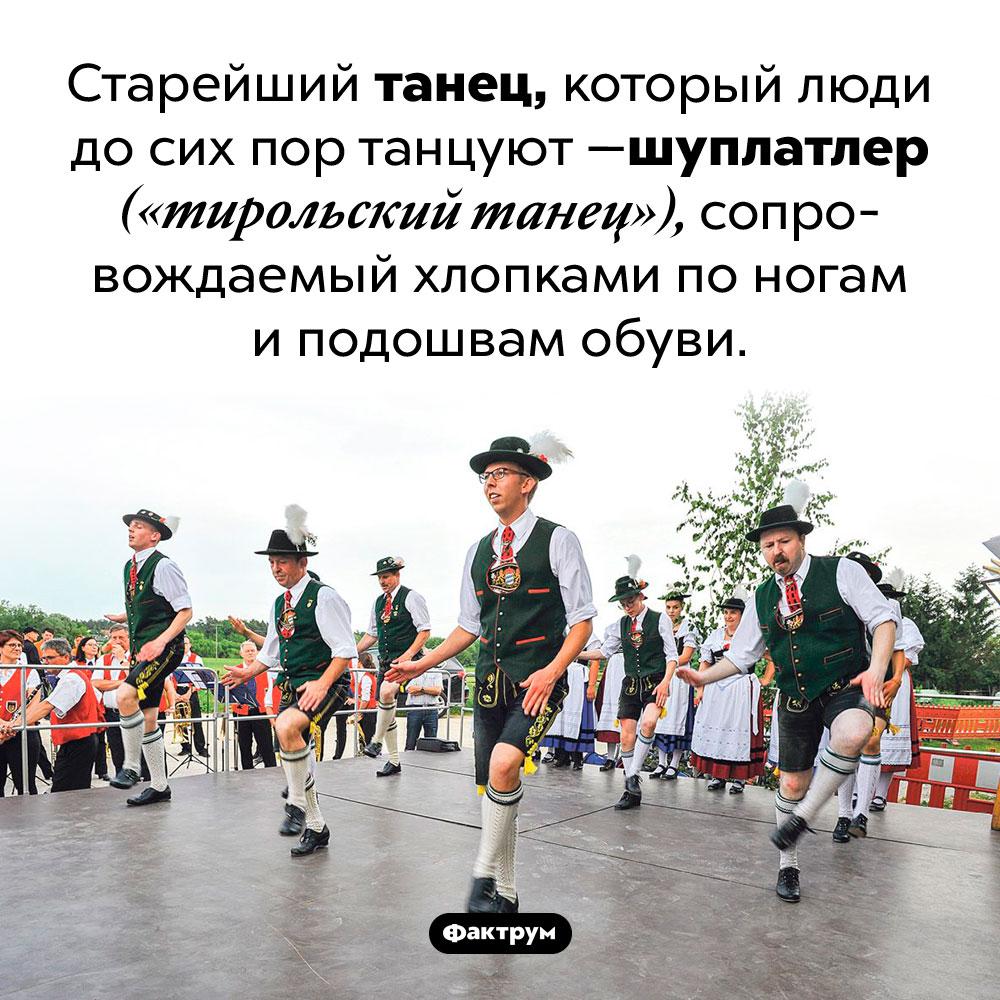 Старейший танец, который танцуют досих пор. Старейший танец, который люди до сих пор танцуют — шуплатлер («тирольский танец»), сопровождаемый хлопками по ногам и подошвам обуви.