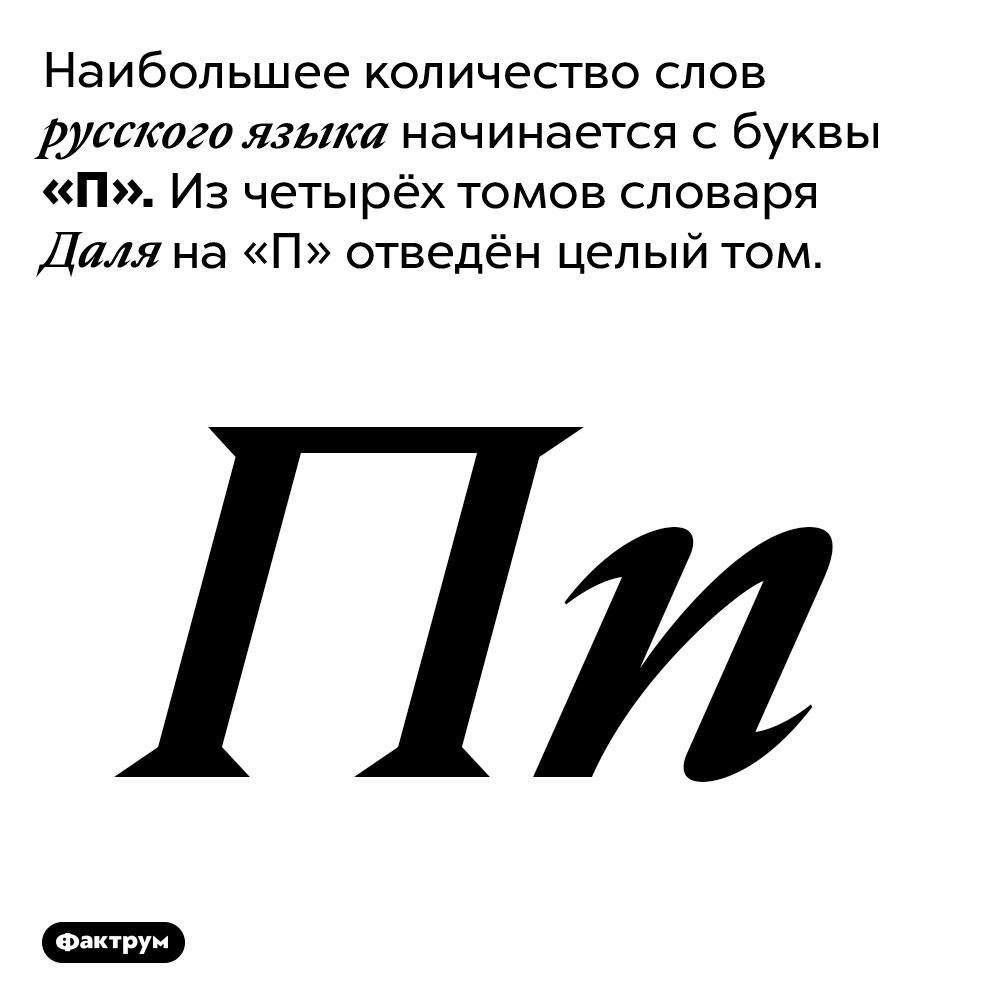 Наибольшее количество слов русского языка начинаются с«П». Наибольшее количество слов русского языка начинается с буквы «П». Из четырёх томов словаря Даля на «П» отведён целый том.