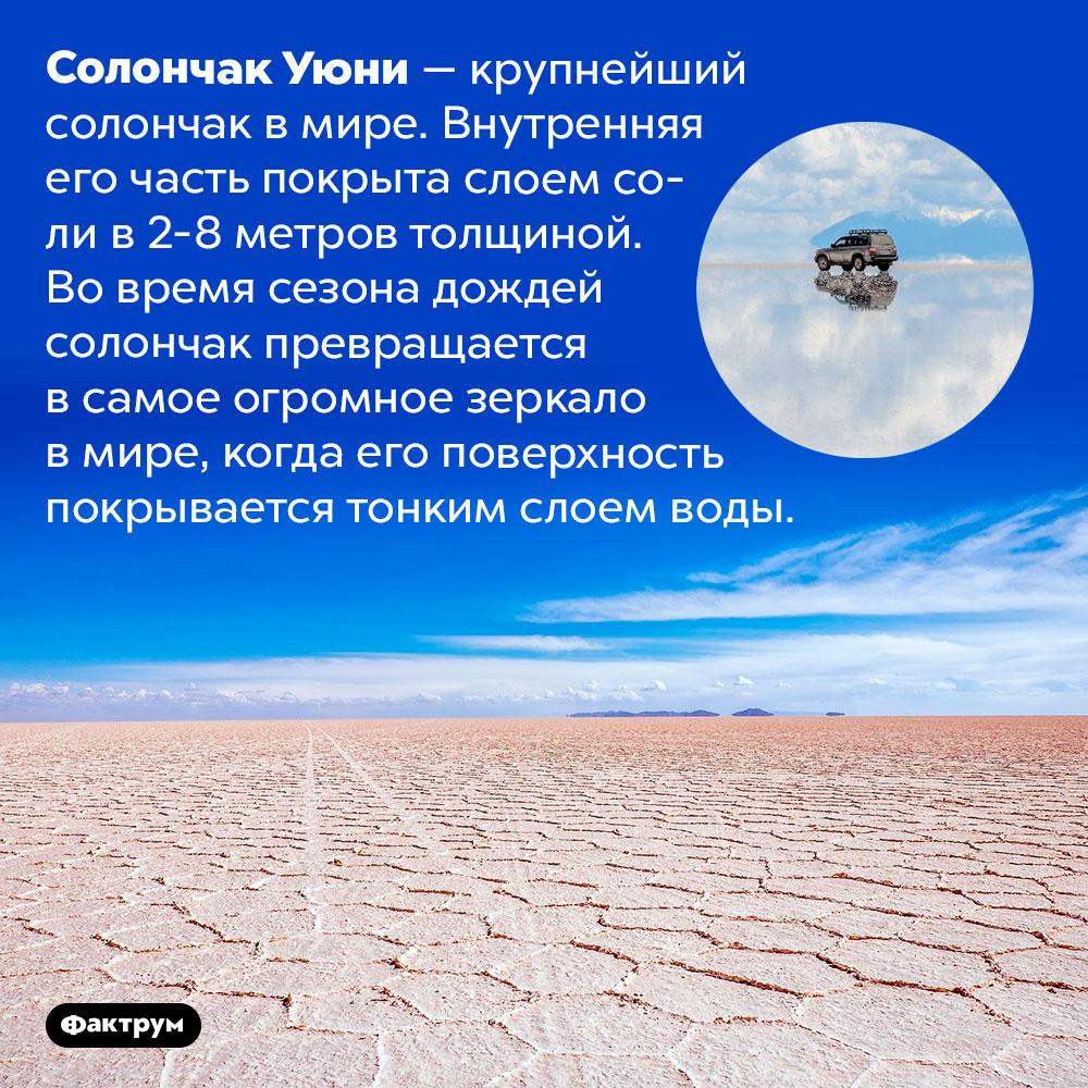 Самое огромное зеркало вмире. Солончак Уюни — крупнейший солончак в мире. Внутренняя его часть покрыта слоем соли в 2-8 метров толщиной. Во время сезона дождей солончак превращается в самое огромное зеркало в мире, когда его поверхность покрывается тонким слоем воды.