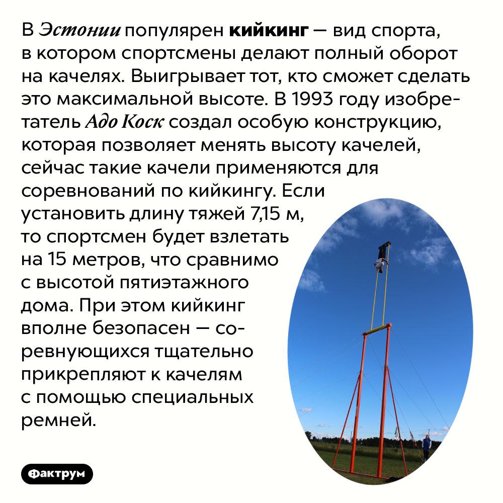 Что такое кийкинг. В Эстонии популярен кийкинг — вид спорта, в котором спортсмены делают полный оборот на качелях. Выигрывает тот, кто сможет сделать это максимальной высоте. В 1993 году изобретатель Адо Коск создал особую конструкцию, которая позволяет менять высоту качелей, сейчас такие качели применяются для соревнований по кийкингу. Если установить длину тяжей 7,15 м, то спортсмен будет взлетать на 15 метров, что сравнимо с высотой пятиэтажного дома. При этом кийкинг вполне безопасен — соревнующихся тщательно прикрепляют к качелям с помощью специальных ремней.