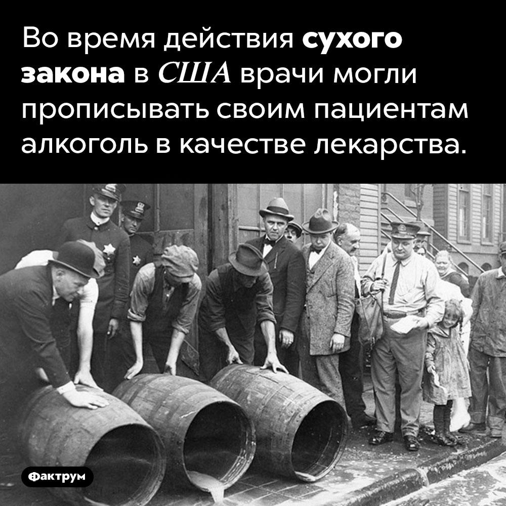 Алкоголь как лекарство. Во время действия сухого закона в США врачи могли прописывать своим пациентам алкоголь в качестве лекарства.