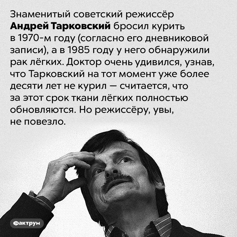 Тарковский бросил курить, новсё равно заболел раком лёгких. Знаменитый советский режиссёр Андрей Тарковский бросил курить в 1970-м году (согласно его дневниковой записи), а в 1985 году у него обнаружили рак лёгких. Доктор очень удивился, узнав, что Тарковский на тот момент уже более десяти лет не курил — считается, что за этот срок ткани лёгких полностью обновляются. Но режиссёру, увы, не повезло.