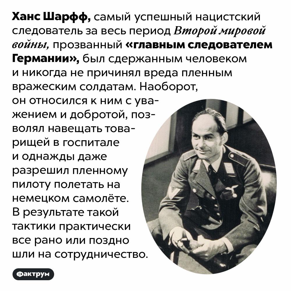 Главный следователь Германии всегда был добр своеннопленными. Ханс Шарфф, самый успешный нацистский следователь за весь период Второй мировой войны, прозванный «главным следователем Германии», был сдержанным человеком и никогда не причинял вреда пленным вражеским солдатам. Наоборот, он относился к ним с уважением и добротой, позволял навещать товарищей в госпитале и однажды даже разрешил пленному пилоту полетать на немецком самолёте. В результате такой тактики практически все рано или поздно шли на сотрудничество.