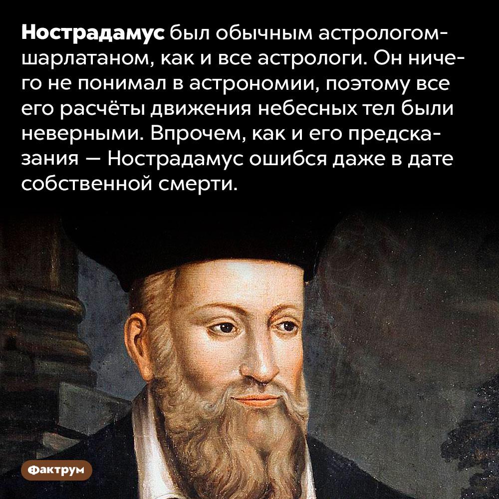 Нострадамус ничего непредсказывал. Нострадамус был обычным астрологом-шарлатаном. Он ничего не понимал в астрономии, поэтому все его расчёты движения небесных тел были неверными. Впрочем, как и его предсказания — Нострадамус ошибся даже в дате собственной смерти.