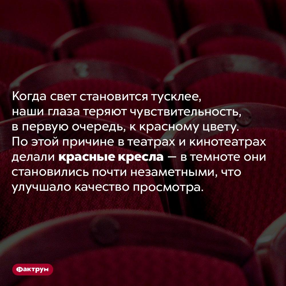 Почему кресла втеатрах красные. Когда свет становится тусклее, наши глаза теряют чувствительность, в первую очередь, к красному цвету. По этой причине в театрах и кинотеатрах делали красные кресла — в темноте они становились почти незаметными, что улучшало качество просмотра.