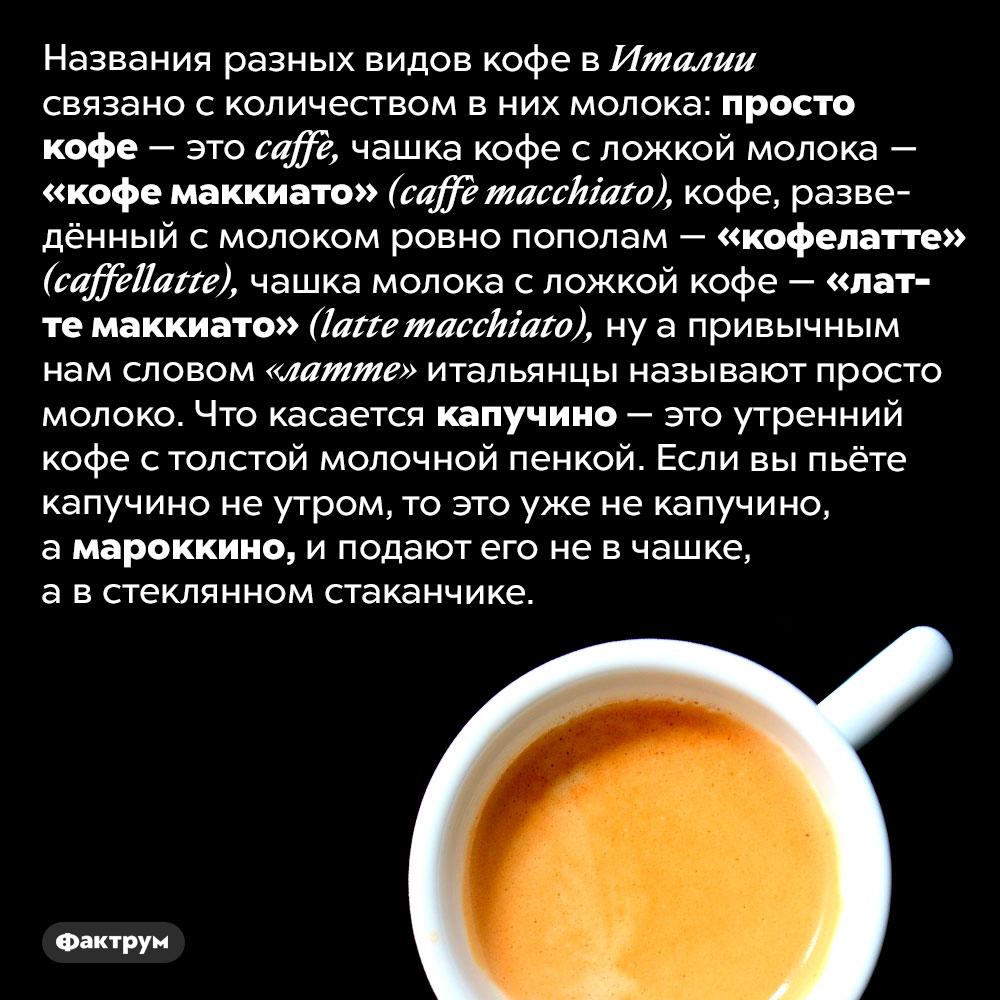 Как итальянцы называют разные виды кофе. Названия разных видов кофе в Италии связано с количеством в них молока: просто кофе — это <em>caffè,</em> чашка кофе с ложкой молока — «кофе маккиато» <em>(caffè macchiato),</em> кофе, разведённый с молоком ровно пополам — «кофелатте» <em>(caffellatte),</em> чашка молока с ложкой кофе — «латте маккиато» <em>(latte macchiato),</em> ну а привычным нам словом «латте» итальянцы называют просто молоко. Что касается капучино — это утренний кофе с толстой молочной пенкой. Если вы пьёте капучино не утром, то это уже не капучино, а мароккино, и подают его не в чашке, а в стеклянном стаканчике.