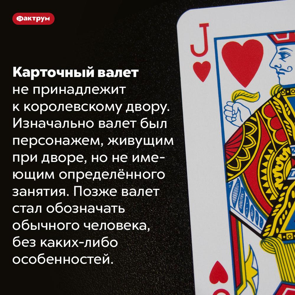 Карточный валет символизирует обычного человека. Карточный валет не принадлежит к королевскому двору. Изначально валет был персонажем, живущим при дворе, но не имеющим определённого занятия. Позже валет стал обозначать обычного человека, без каких-либо особенностей.