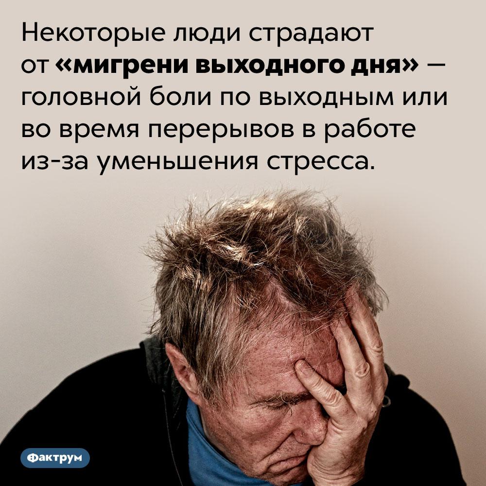 «Мигрень выходного дня». Некоторые люди страдают от «мигрени выходного дня» — головной боли по выходным или во время перерывов в работе из-за уменьшения стресса.