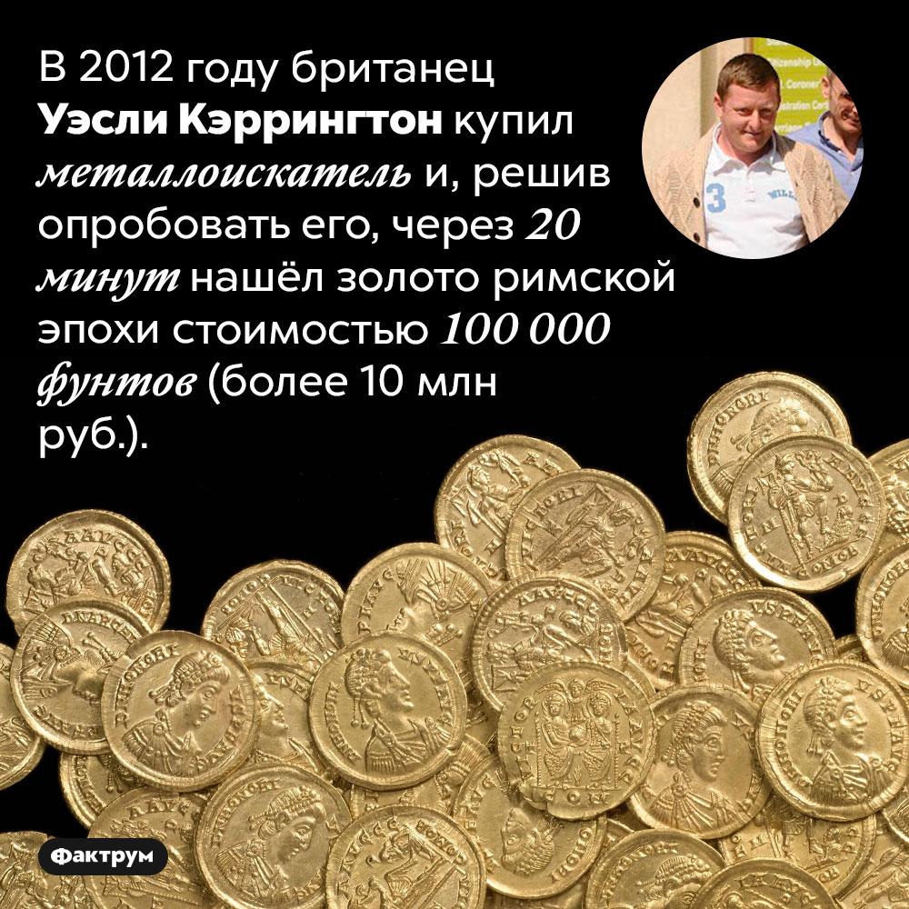 Мгновенная польза металлоискателя. В 2012 году британец Уэсли Кэррингтон купил металлоискатель и, решив опробовать его, через 20 минут нашёл золото римской эпохи стоимостью 100 000 фунтов (более 10 млн руб.).