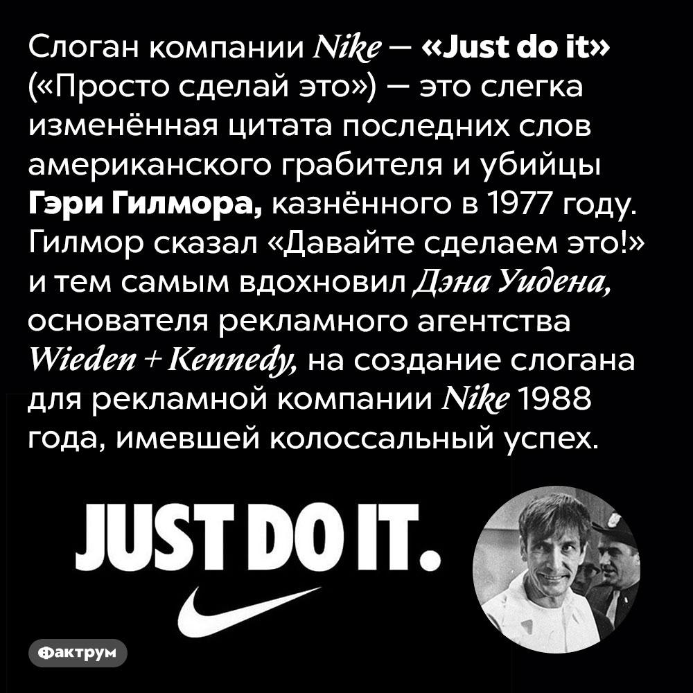 Откуда происходит слоган <em>Nike «Just do it»</em>. Слоган компании <em>Nike — «Just do it»</em> («Просто сделай это») — это слегка изменённая цитата последних слов американского грабителя и убийцы Гэри Гилмора, казнённого в 1977 году. Гилмор сказал «Давайте сделаем это!» и тем самым вдохновил Дэна Уидена, основателя рекламного агентства <em>Wieden + Kennedy,</em> на создание слогана для рекламной компании <em>Nike</em> 1988 года, имевшей колоссальный успех.