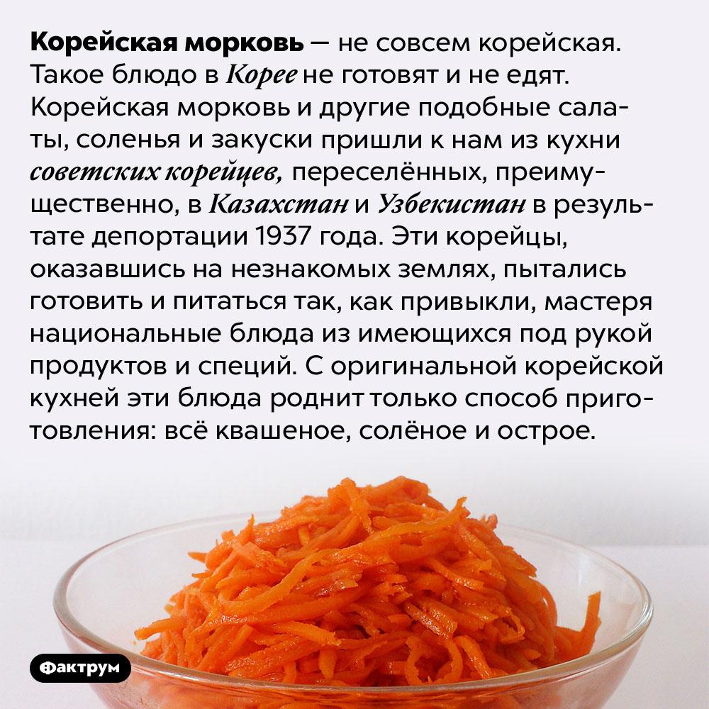 Откуда взялась корейская морковка. Корейская морковь — не совсем корейская. Такое блюдо в Корее не готовят и не едят. Корейская морковь и другие подобные салаты, соленья и закуски пришли к нам из кухни советских корейцев, переселённых, преимущественно, в Казахстан и Узбекистан в результате депортации 1937 года. Эти корейцы, оказавшись на незнакомых землях, пытались готовить и питаться так, как привыкли, мастеря национальные блюда из имеющихся под рукой продуктов и специй. С оригинальной корейской кухней эти блюда роднит только способ приготовления: всё квашеное, солёное и острое.