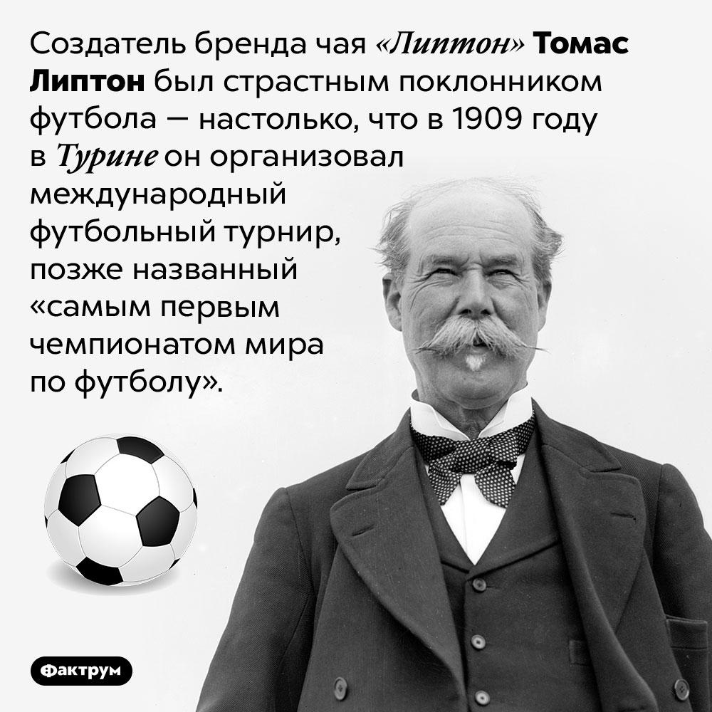 Что общего между чаем «Липтон» имеждународным футбольным турниром. Создатель бренда чая «Липтон» Томас Липтон был страстным поклонником футбола — настолько, что в 1909 году в Турине он организовал международный футбольный турнир, позже названный «самым первым чемпионатом мира по футболу».