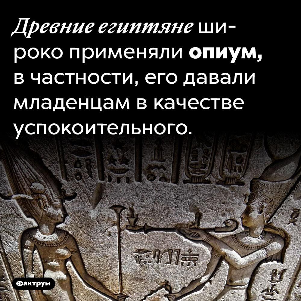 Древние Египтяне давали детям наркотики. Древние египтяне широко применяли опиум, в частности, его давали младенцам в качестве успокоительного.