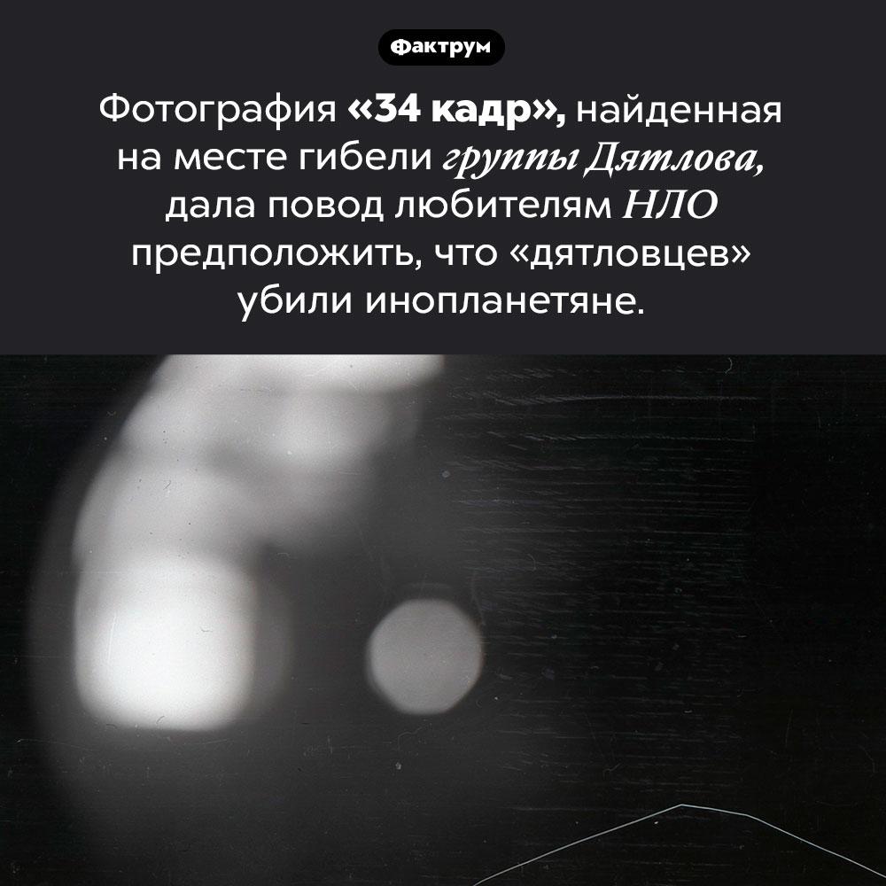 «34 кадр» группы Дятлова. Фотография «34 кадр», найденная на месте гибели группы Дятлова, дала повод любителям НЛО предположить, что «дятловцев» убили инопланетяне.