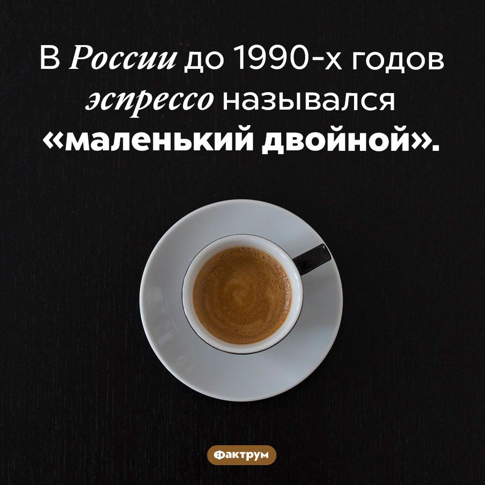 Маленький двойной. В России до 1990-х годов эспрессо назывался «маленький двойной».