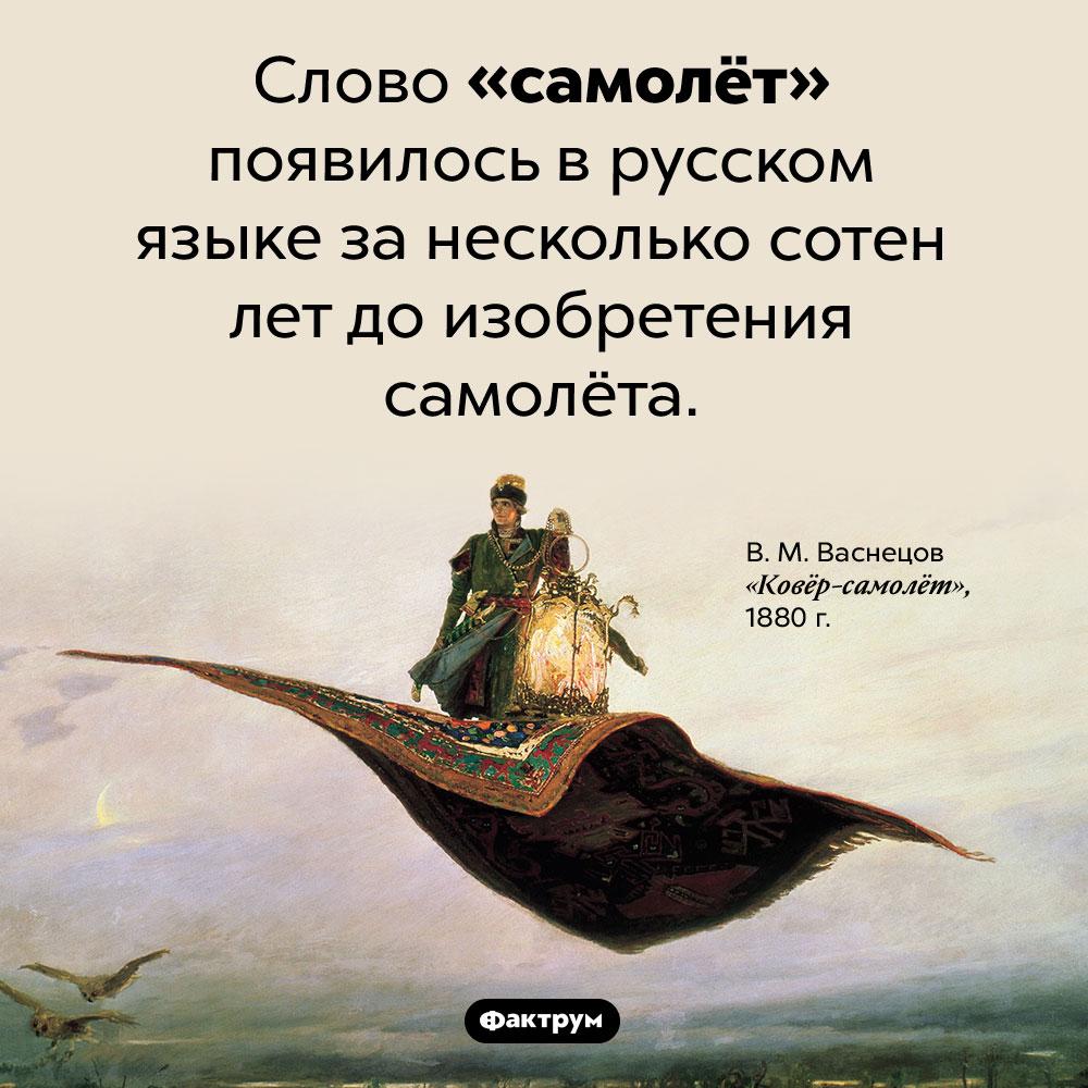 Слово «самолёт» появилось раньше самолётов. Слово «самолёт» появилось в русском языке за несколько сотен лет до изобретения самолёта.