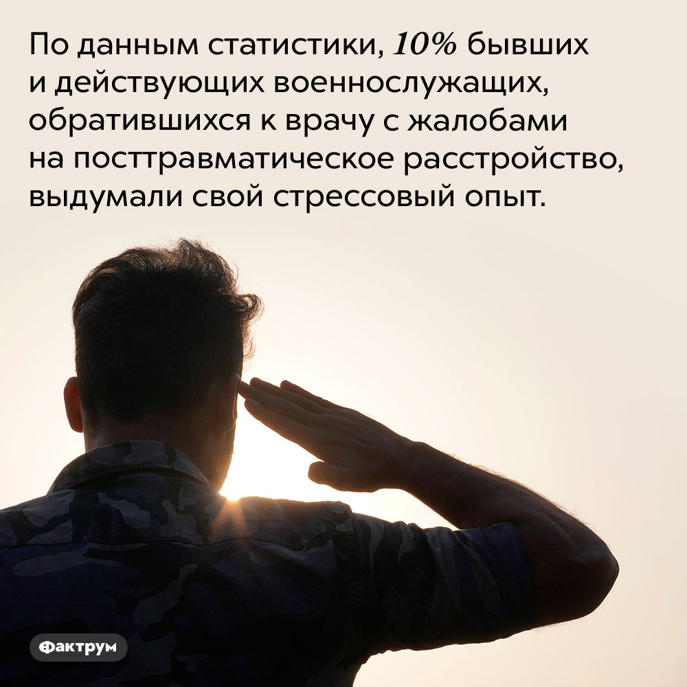 Военные-фантазёры. По данным статистики, 10% бывших и действующих военнослужащих, обратившихся к врачу с жалобами на посттравматическое расстройство, выдумали свой стрессовый опыт.