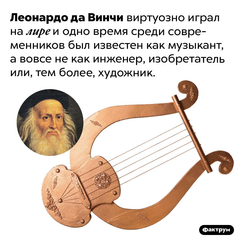 Леонардо даВинчи виртуозно играл налире. Леонардо да Винчи виртуозно играл на лире и одно время среди современников был известен как музыкант, а вовсе не как инженер, изобретатель или, тем более, художник.