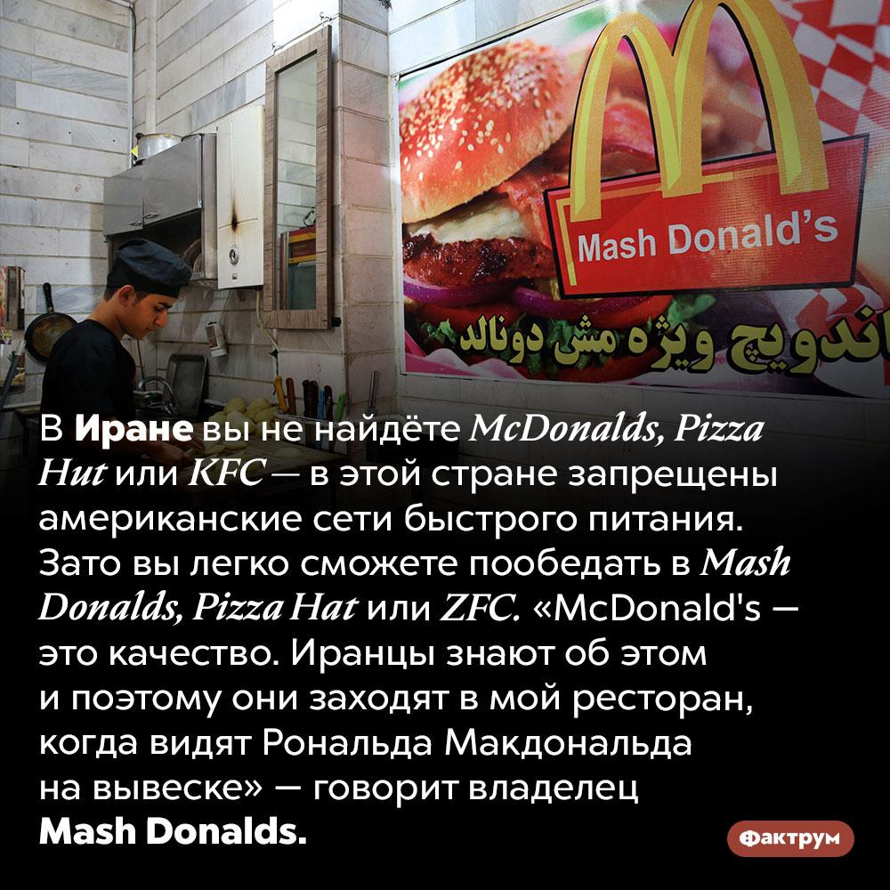 ВИране запрещены американские сети быстрого питания. В Иране вы не найдёте <em>McDonalds, Pizza Hut</em> или <em>KFC —</em> в этой стране запрещены американские сети быстрого питания. Зато вы легко сможете пообедать в <em>Mash Donalds, Pizza Hat</em> или <em>ZFC.</em>  «McDonald's — это качество. Иранцы знают об этом и поэтому они заходят в мой ресторан, когда видят Рональда Макдональда на вывеске» — говорит владелец <em>Mash Donalds.</em>