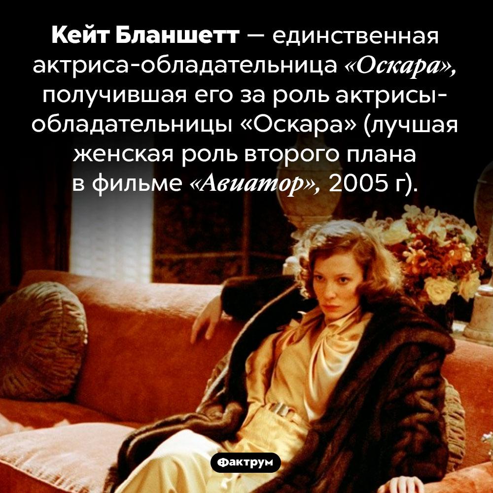 Кейт Бланшетт получила «Оскара» зароль актрисы с«Оскаром». Кейт Бланшетт — единственная актриса-обладательница «Оскара», получившая его за роль актрисы-обладательницы «Оскара» (лучшая женская роль второго плана в фильме «Авиатор», 2005 г).