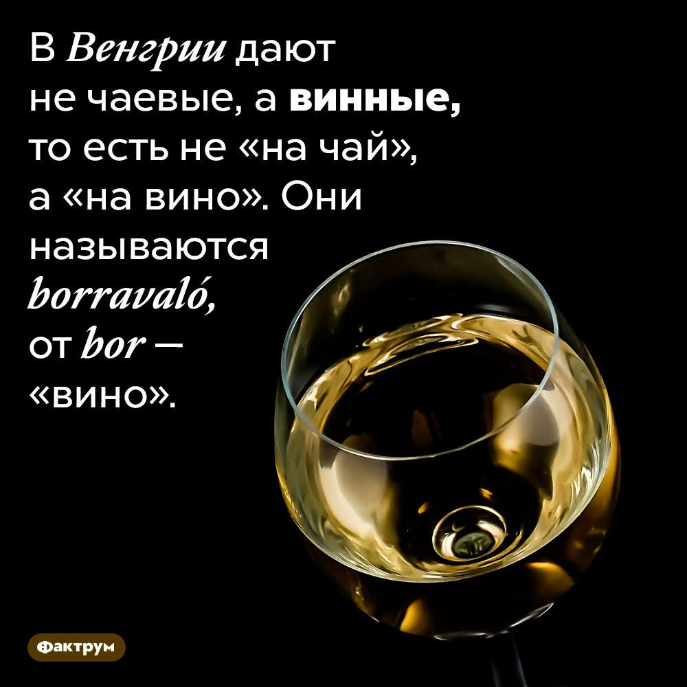 ВВенгрии дают нечаевые, авинные. В Венгрии дают не чаевые, а винные, то есть не «на чай», а «на вино». Они называются <em>borravaló,</em> от <em>bor</em> — «вино».