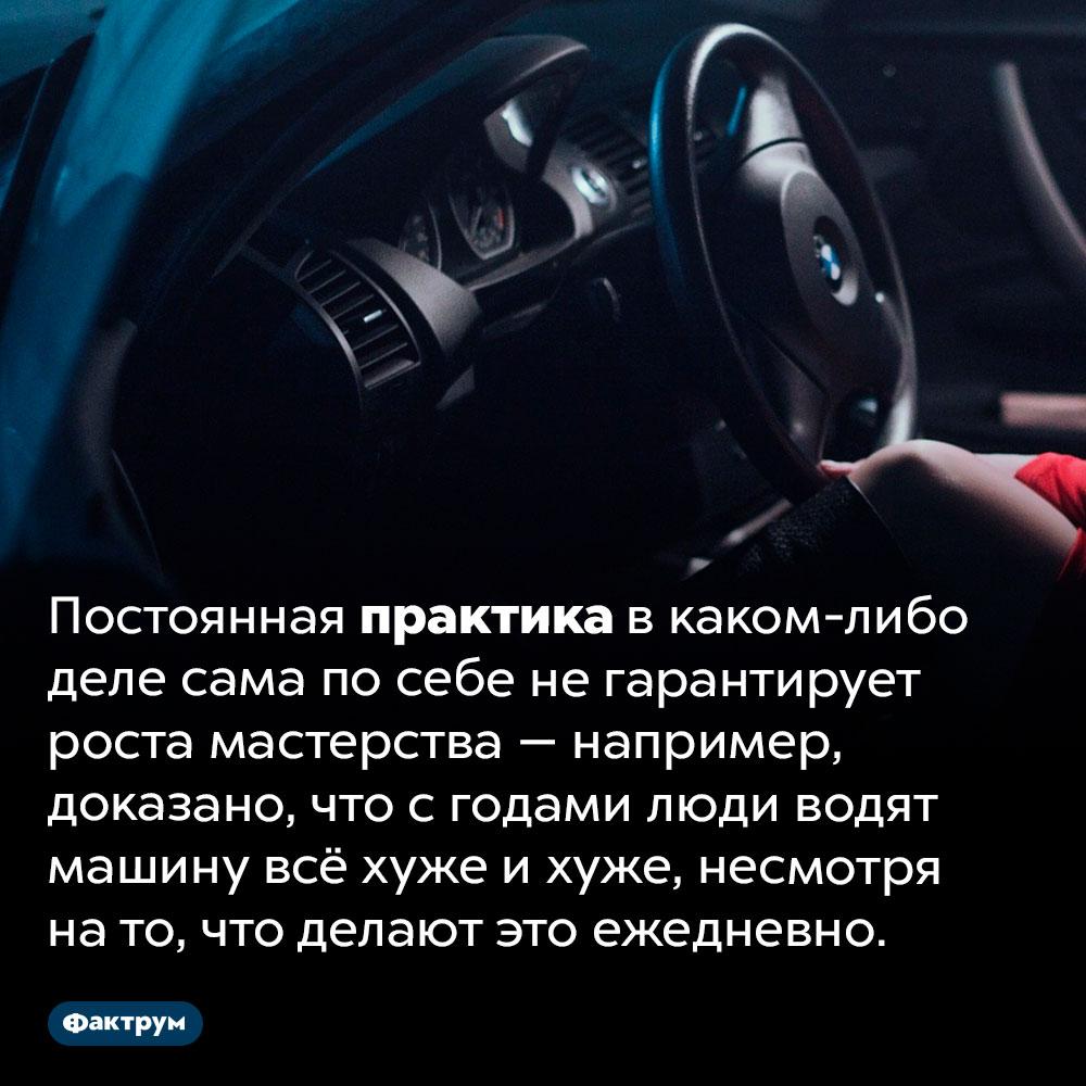 С годами люди водят машину всё хуже ихуже. Постоянная практика в каком-либо деле сама по себе не гарантирует роста мастерства — например, доказано, что с годами люди водят машину всё хуже и хуже, несмотря на то, что делают это ежедневно.