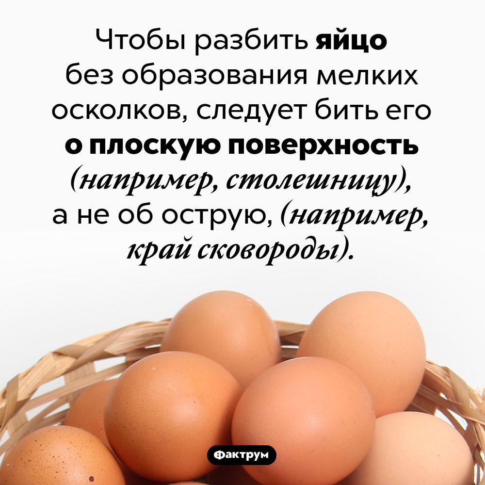 Как правильно разбить яйцо. Чтобы разбить яйцо без образования мелких осколков, следует бить его о плоскую поверхность (например, столешницу), а не об острую, (например, край сковороды).