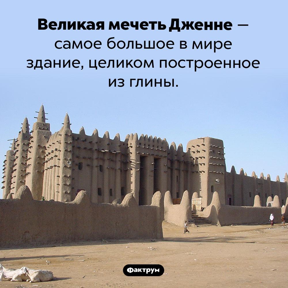 Великая мечеть изглины. Великая мечеть Дженне — самое большое в мире здание, целиком построенное из глины.