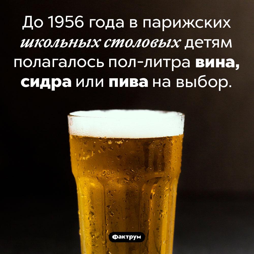 Алкоголь вшкольных столовых Франции. До 1956 года в парижских школьных столовых детям полагалось пол-литра вина, сидра или пива на выбор.