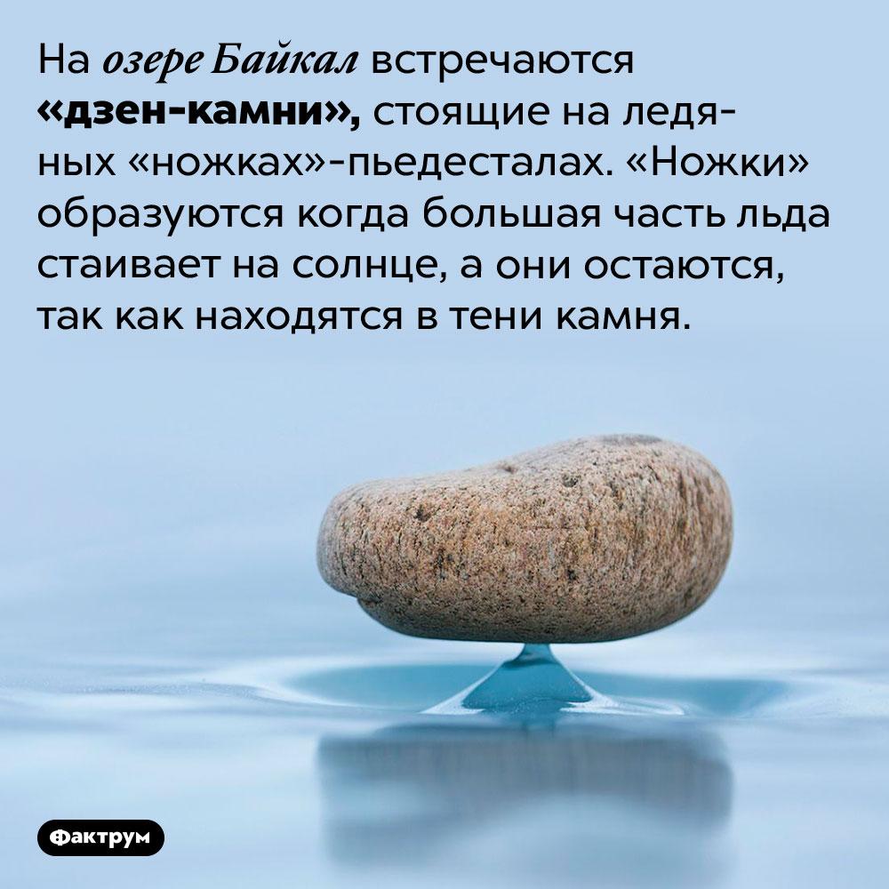 Как появляются байкальские «дзен-камни». На озере Байкал встречаются «дзен-камни», стоящие на ледяных «ножках»-пьедесталах. «Ножки» образуются когда большая часть льда стаивает на солнце, а они остаются, так как находятся в тени камня.